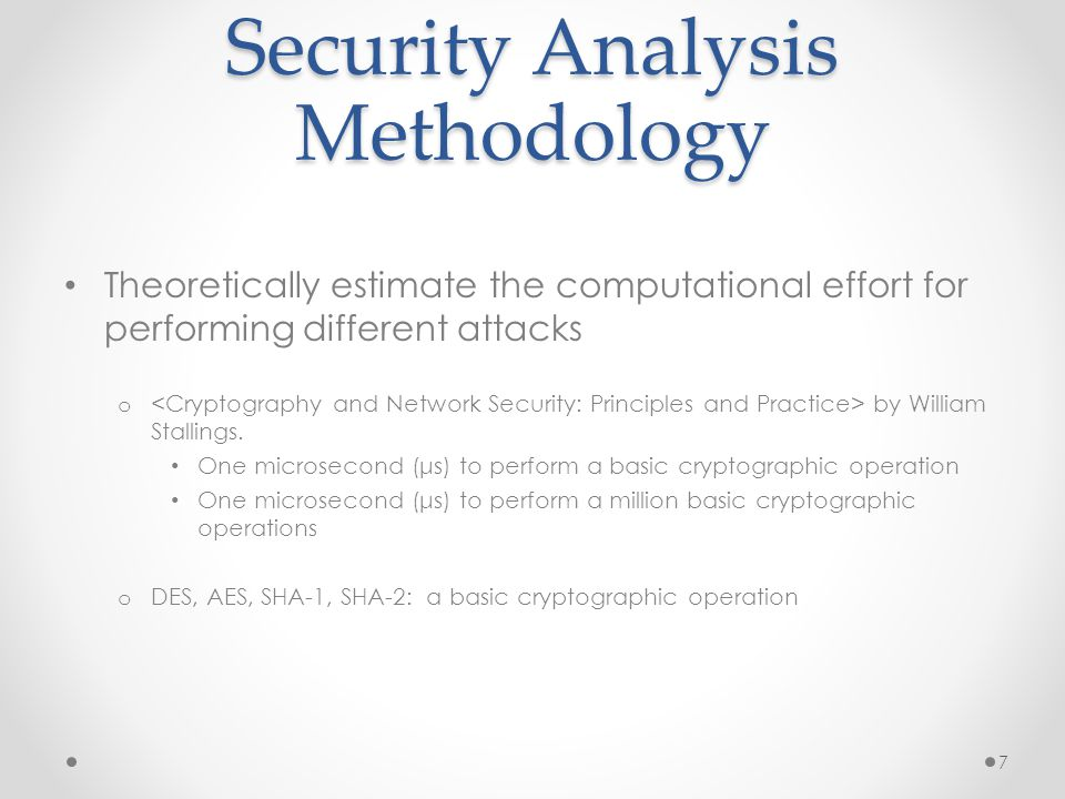 Security Analysis Methodology Theoretically estimate the computational effort for performing different attacks o by William Stallings.