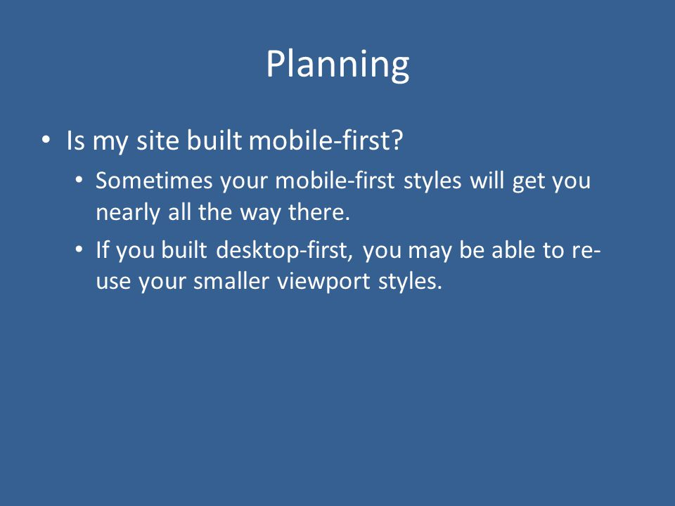 Planning Is my site built mobile-first? Sometimes your mobile-first styles will get you nearly all the way there. If you built desktop-first, you may