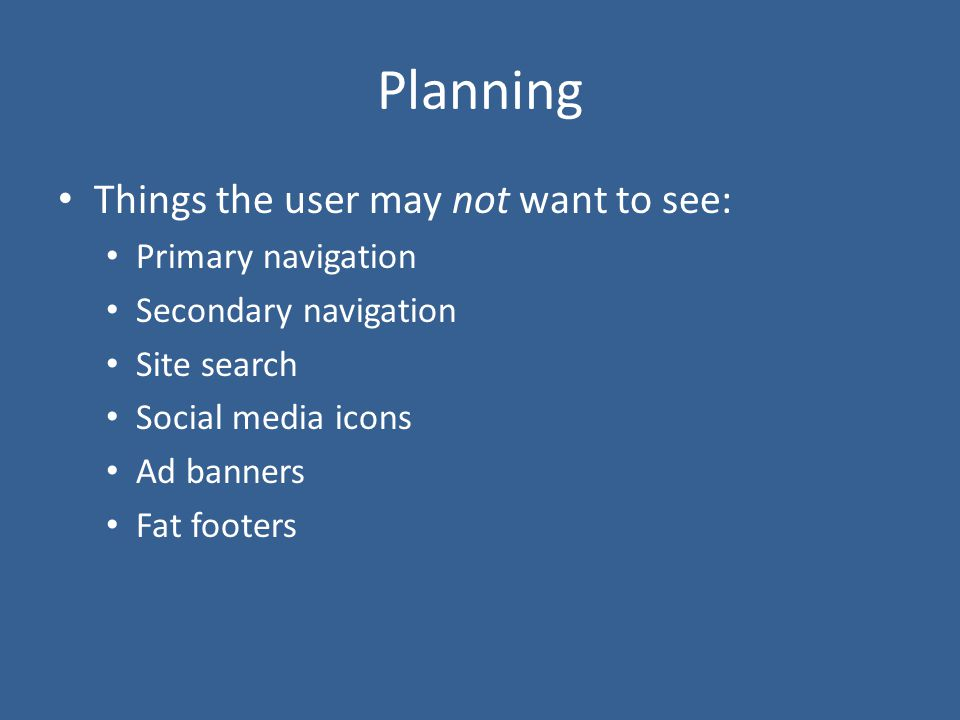 Planning Things the user may not want to see: Primary navigation Secondary navigation Site search Social media icons Ad banners Fat footers