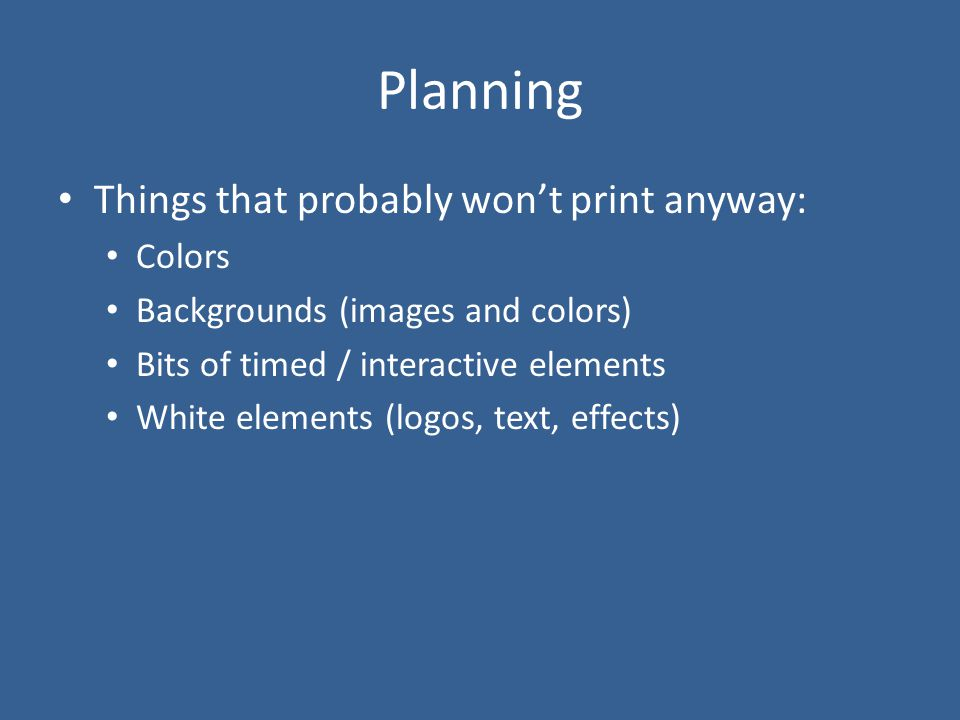 Planning Things that probably won't print anyway: Colors Backgrounds (images and colors) Bits of timed / interactive elements White elements (logos, t