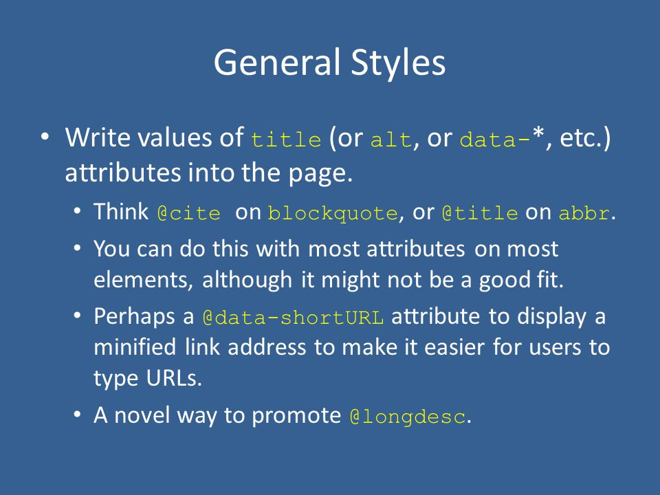 General Styles Write values of title (or alt, or data- *, etc.) attributes into the page. Think @cite on blockquote, or @title on abbr. You can do thi