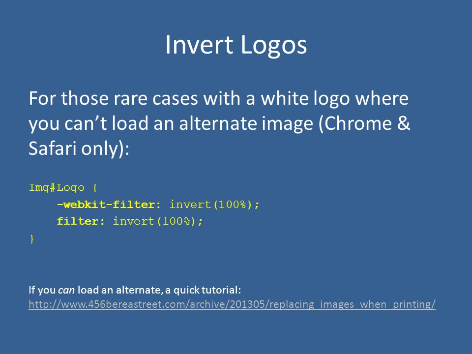 Invert Logos For those rare cases with a white logo where you can't load an alternate image (Chrome & Safari only): Img#Logo { -webkit-filter: invert(