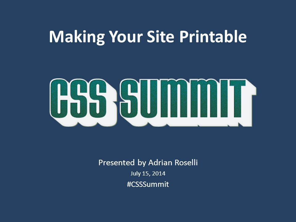 Making Your Site Printable Presented by Adrian Roselli July 15, 2014 #CSSSummit
