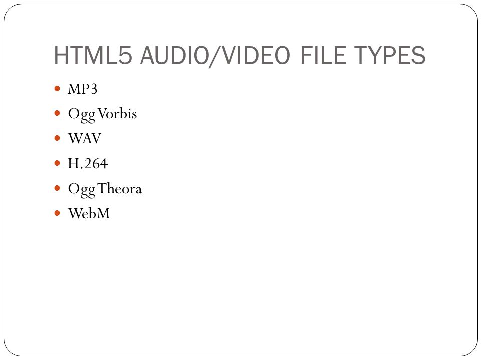 HTML5 AUDIO/VIDEO FILE TYPES MP3 Ogg Vorbis WAV H.264 Ogg Theora WebM