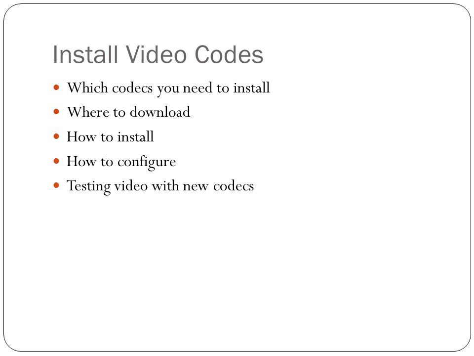 Install Video Codes Which codecs you need to install Where to download How to install How to configure Testing video with new codecs
