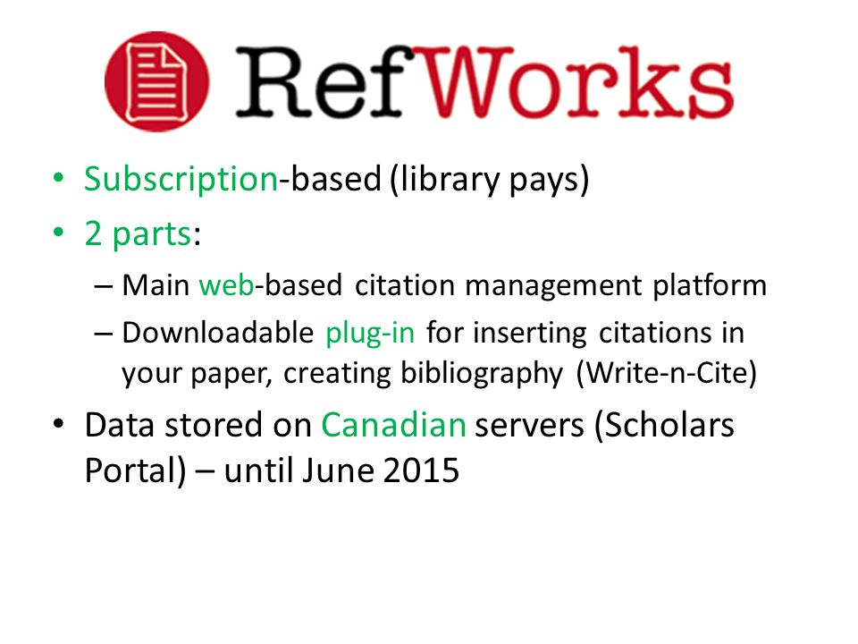 Subscription-based (library pays) 2 parts: – Main web-based citation management platform – Downloadable plug-in for inserting citations in your paper, creating bibliography (Write-n-Cite) Data stored on Canadian servers (Scholars Portal) – until June 2015