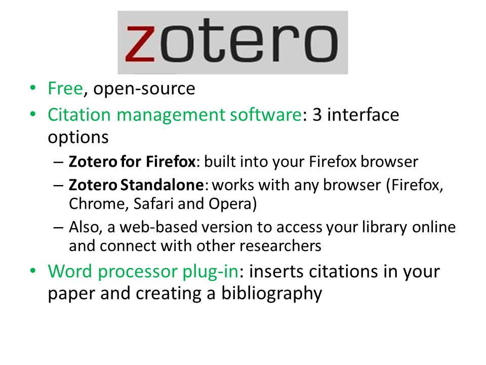 Free, open-source Citation management software: 3 interface options – Zotero for Firefox: built into your Firefox browser – Zotero Standalone: works with any browser (Firefox, Chrome, Safari and Opera) – Also, a web-based version to access your library online and connect with other researchers Word processor plug-in: inserts citations in your paper and creating a bibliography