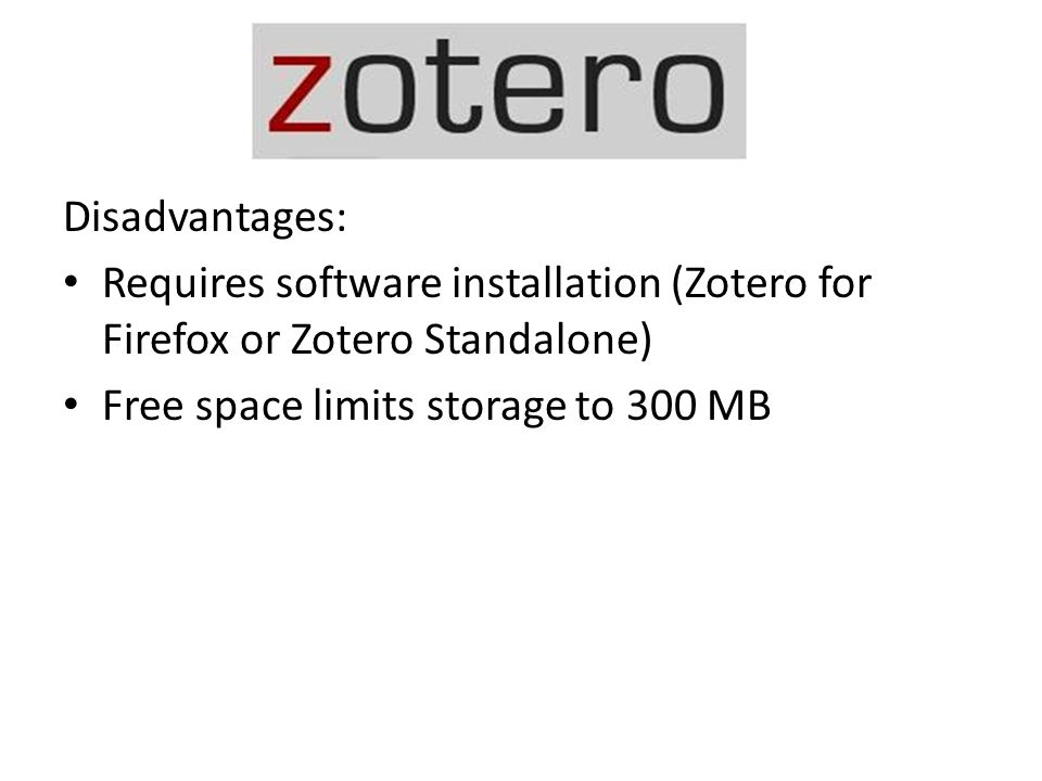Disadvantages: Requires software installation (Zotero for Firefox or Zotero Standalone) Free space limits storage to 300 MB