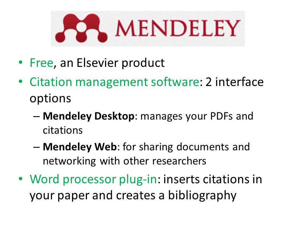 Free, an Elsevier product Citation management software: 2 interface options – Mendeley Desktop: manages your PDFs and citations – Mendeley Web: for sharing documents and networking with other researchers Word processor plug-in: inserts citations in your paper and creates a bibliography