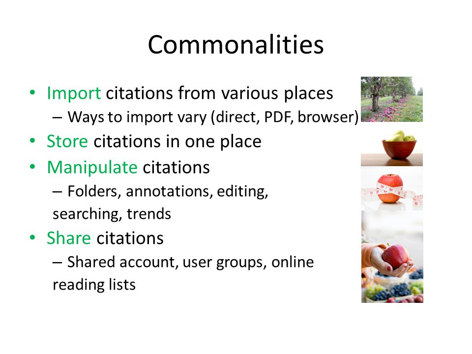 Commonalities Import citations from various places – Ways to import vary (direct, PDF, browser) Store citations in one place Manipulate citations – Folders, annotations, editing, searching, trends Share citations – Shared account, user groups, online reading lists
