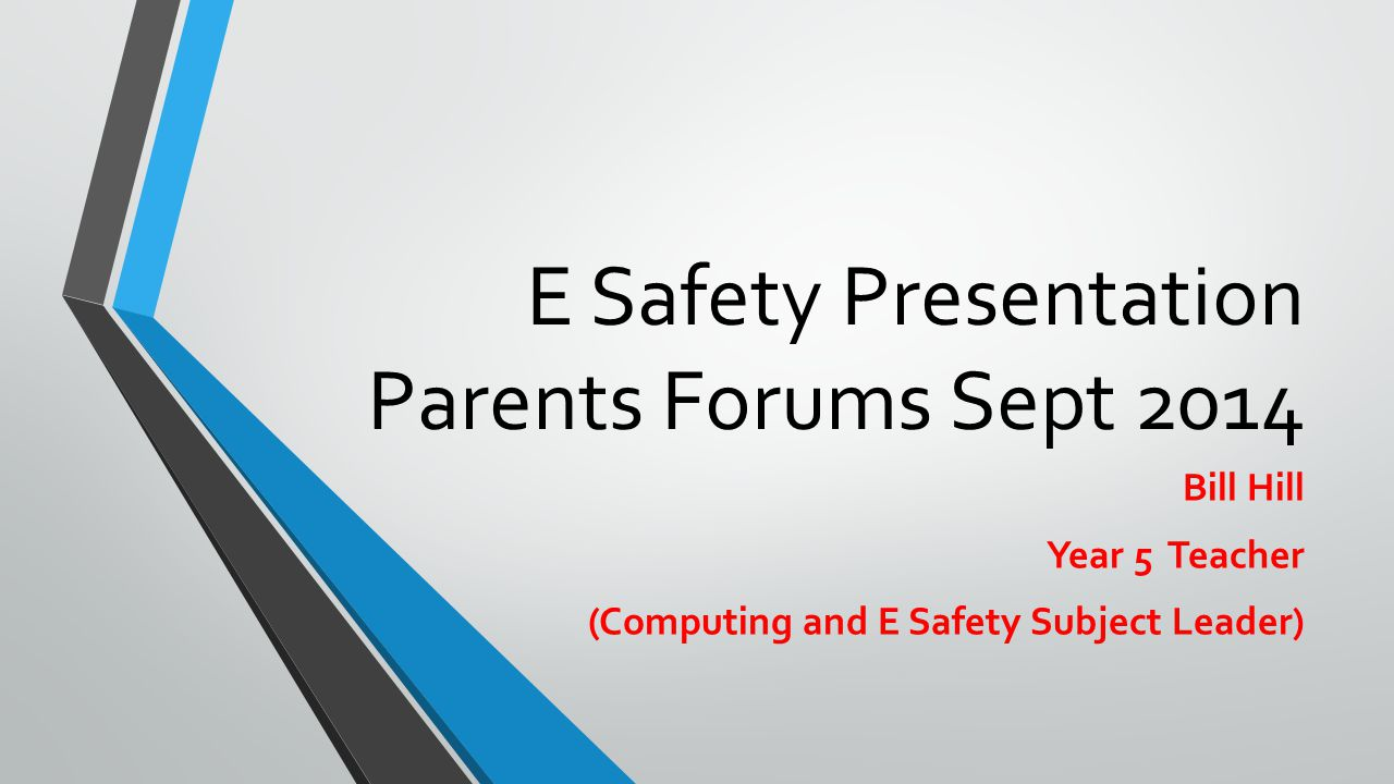 E Safety Presentation Parents Forums Sept 2014 Bill Hill Year 5 Teacher (Computing and E Safety Subject Leader)