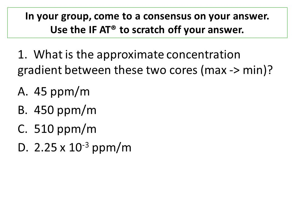 1. What is the approximate concentration gradient between these two cores (max -> min).