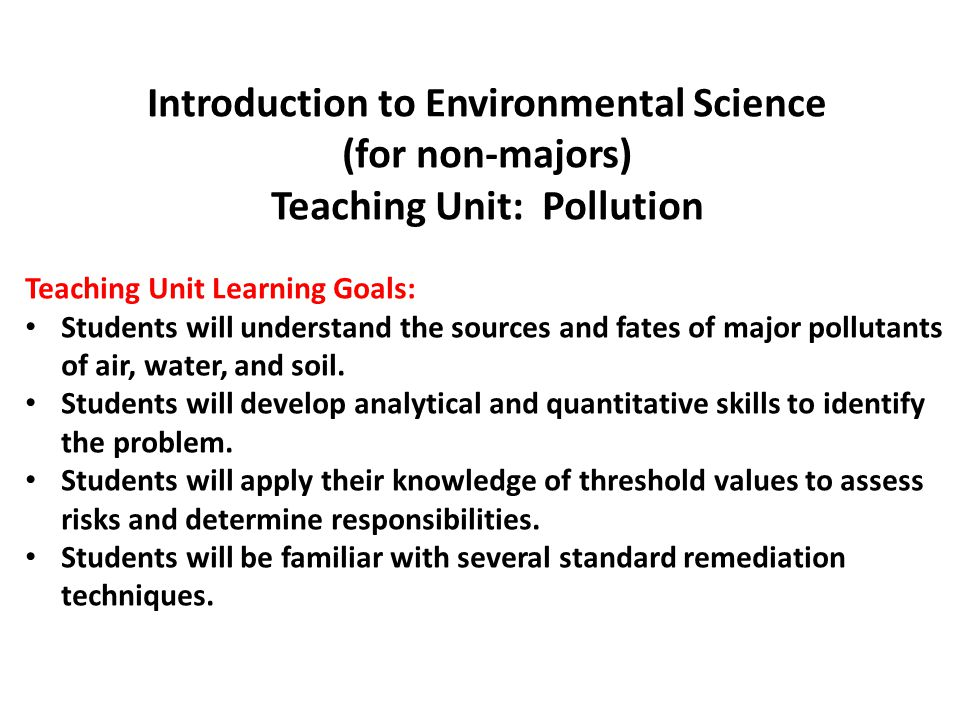 Introduction to Environmental Science (for non-majors) Teaching Unit: Pollution Teaching Unit Learning Goals: Students will understand the sources and fates of major pollutants of air, water, and soil.