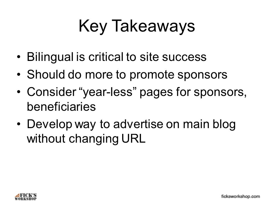 Key Takeaways Bilingual is critical to site success Should do more to promote sponsors Consider year-less pages for sponsors, beneficiaries Develop way to advertise on main blog without changing URL