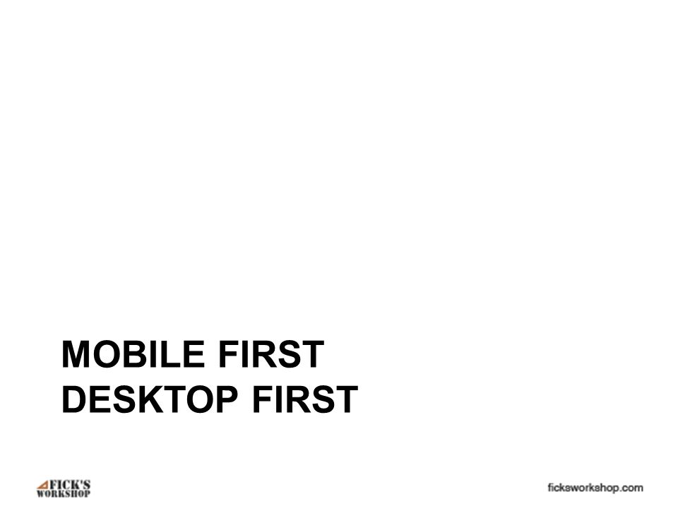 MOBILE FIRST DESKTOP FIRST