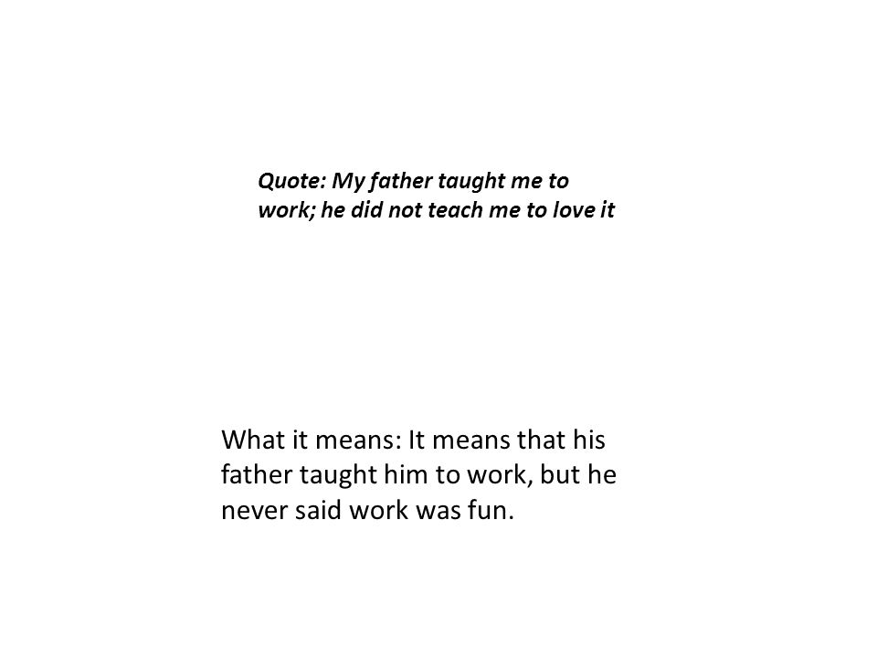 Quote: My father taught me to work; he did not teach me to love it What it means: It means that his father taught him to work, but he never said work was fun.