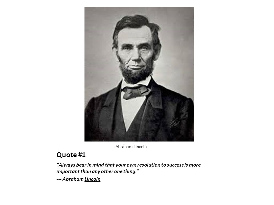 Quote #1 Always bear in mind that your own resolution to success is more important than any other one thing. --- Abraham Lincoln Abraham Lincoln