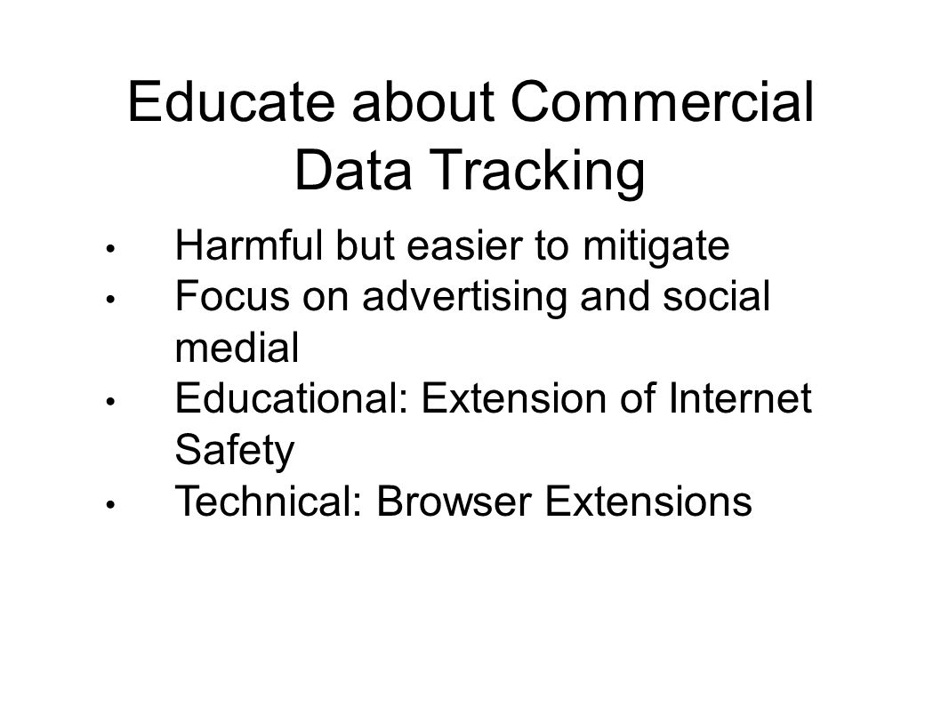 Educate about Commercial Data Tracking Harmful but easier to mitigate Focus on advertising and social medial Educational: Extension of Internet Safety Technical: Browser Extensions