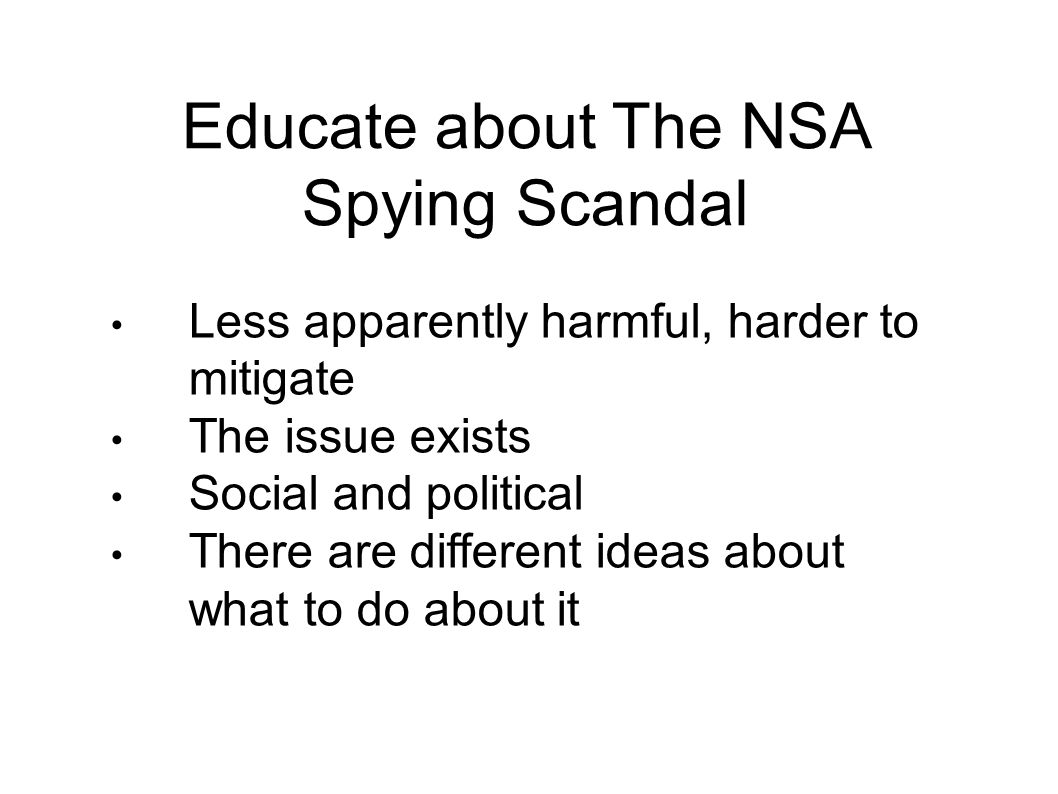 Educate about The NSA Spying Scandal Less apparently harmful, harder to mitigate The issue exists Social and political There are different ideas about what to do about it