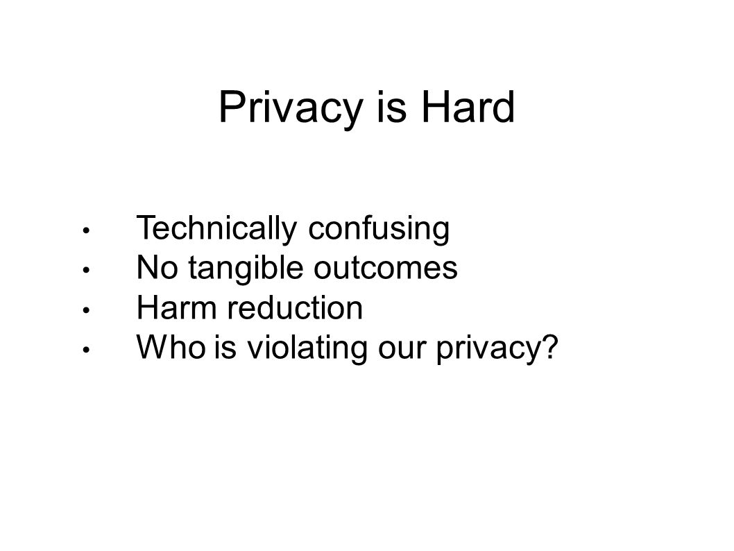 Privacy is Hard Technically confusing No tangible outcomes Harm reduction Who is violating our privacy