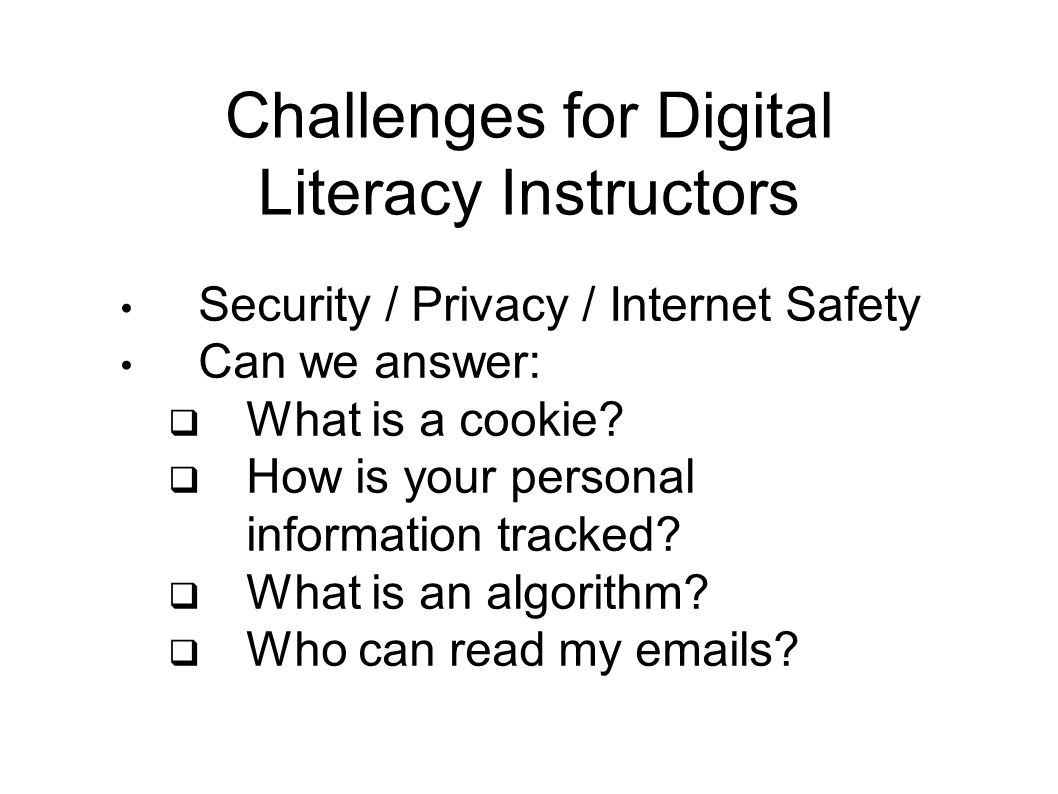 Challenges for Digital Literacy Instructors Security / Privacy / Internet Safety Can we answer:  What is a cookie.