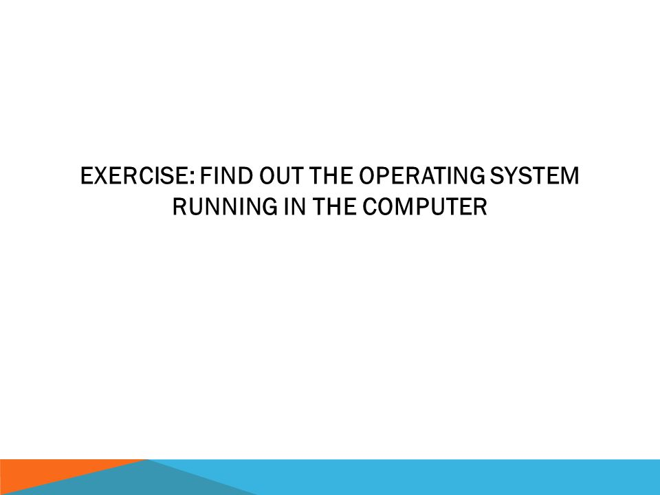 EXERCISE: FIND OUT THE OPERATING SYSTEM RUNNING IN THE COMPUTER