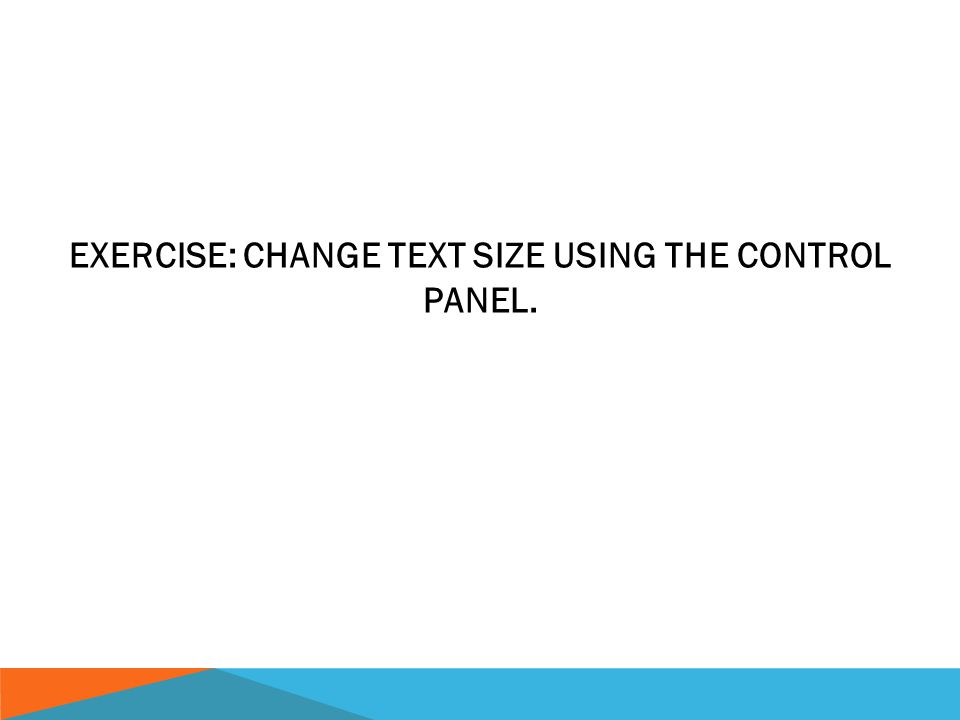 EXERCISE: CHANGE TEXT SIZE USING THE CONTROL PANEL.