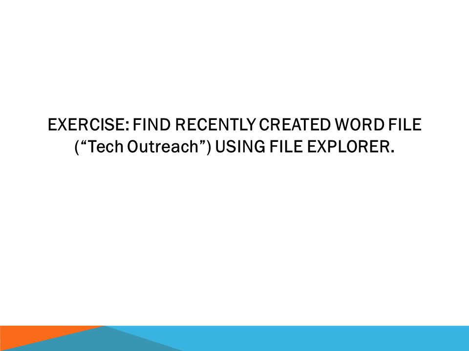 EXERCISE: FIND RECENTLY CREATED WORD FILE ( Tech Outreach ) USING FILE EXPLORER.