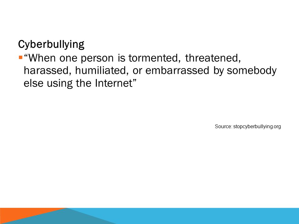 Cyberbullying  When one person is tormented, threatened, harassed, humiliated, or embarrassed by somebody else using the Internet Source: stopcyberbullying.org Internet basics
