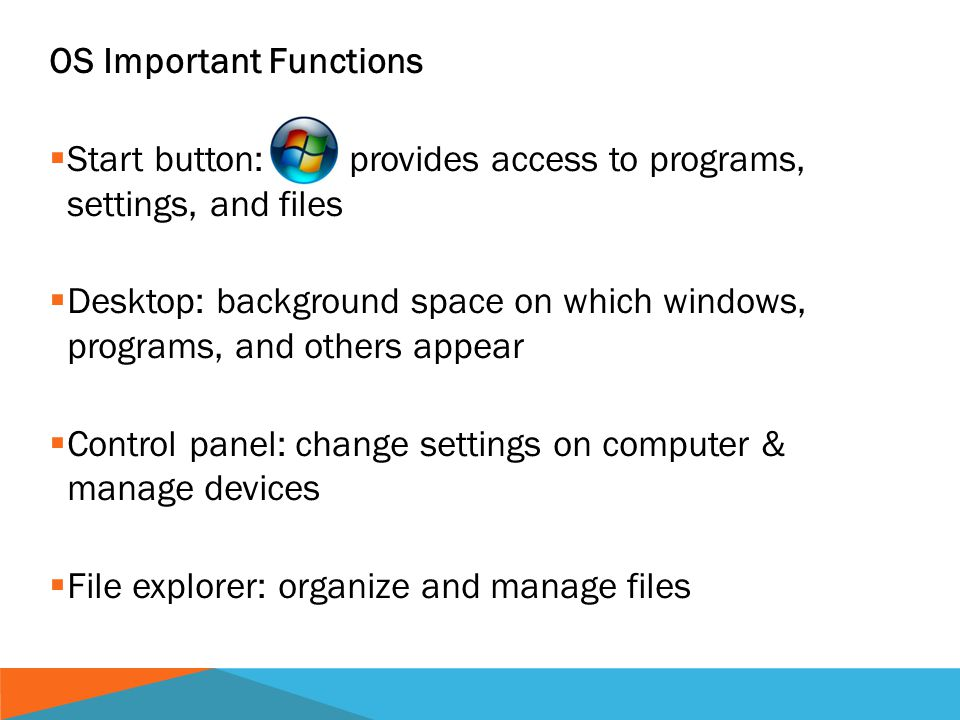 OS Important Functions  Start button: provides access to programs, settings, and files  Desktop: background space on which windows, programs, and others appear  Control panel: change settings on computer & manage devices  File explorer: organize and manage files