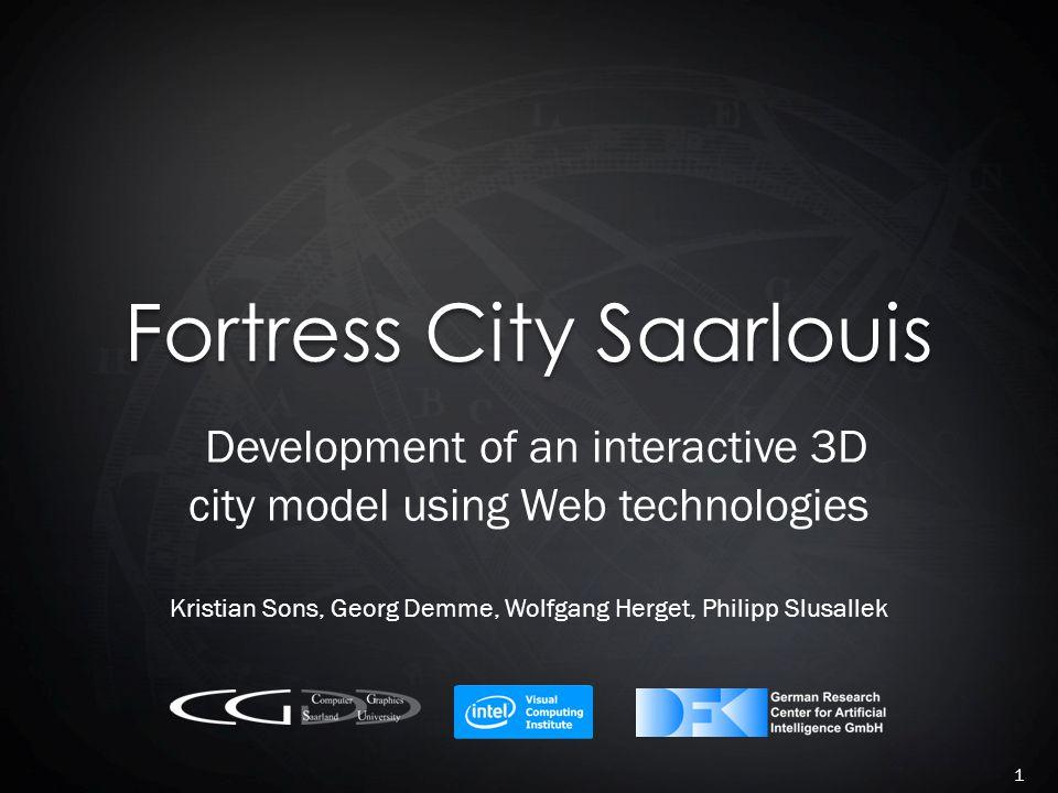Fortress City Saarlouis Development of an interactive 3D city model using Web technologies Kristian Sons, Georg Demme, Wolfgang Herget, Philipp Slusal