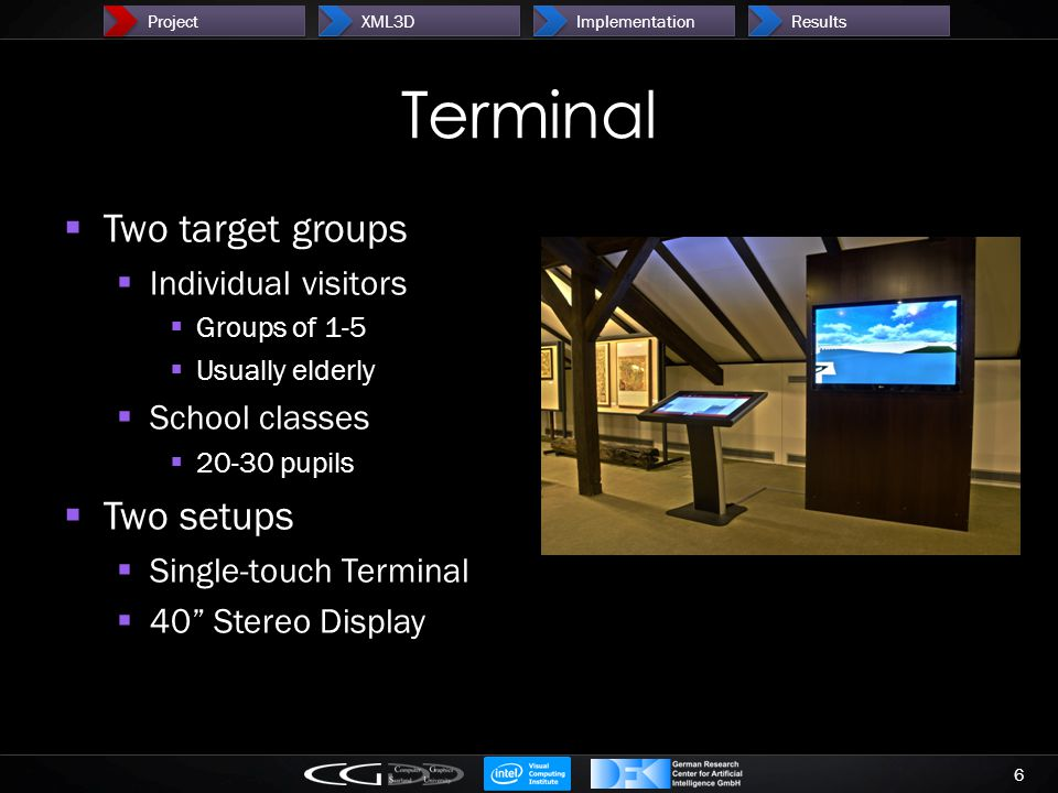 Terminal  Two target groups  Individual visitors  Groups of 1-5  Usually elderly  School classes  20-30 pupils  Two setups  Single-touch Terminal  40 Stereo Display 6 ProjectXML3DImplementationResults