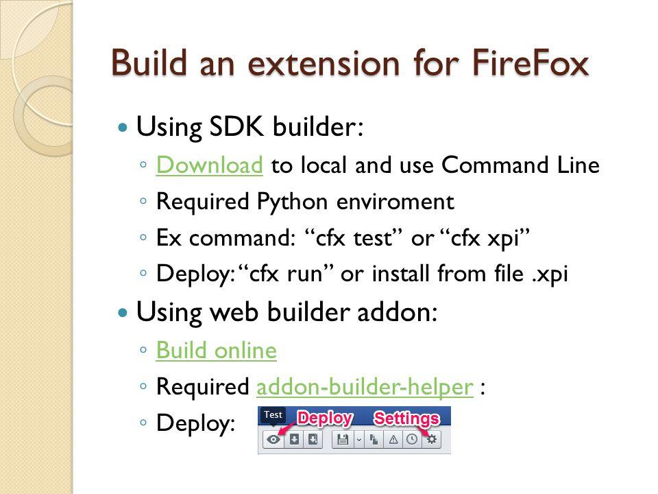 Build an extension for Chrome Understand structure of manifest.jsonmanifest.json ◦ Get resources file: chrome.extension.getURL Using browser build an addon:browser build an addon Using command line: chrome.exe --pack- extension=c:\myext --pack-extension- key=c:\myext.pem