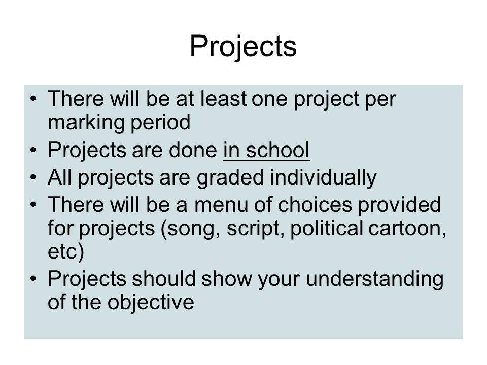 Projects There will be at least one project per marking period Projects are done in school All projects are graded individually There will be a menu o
