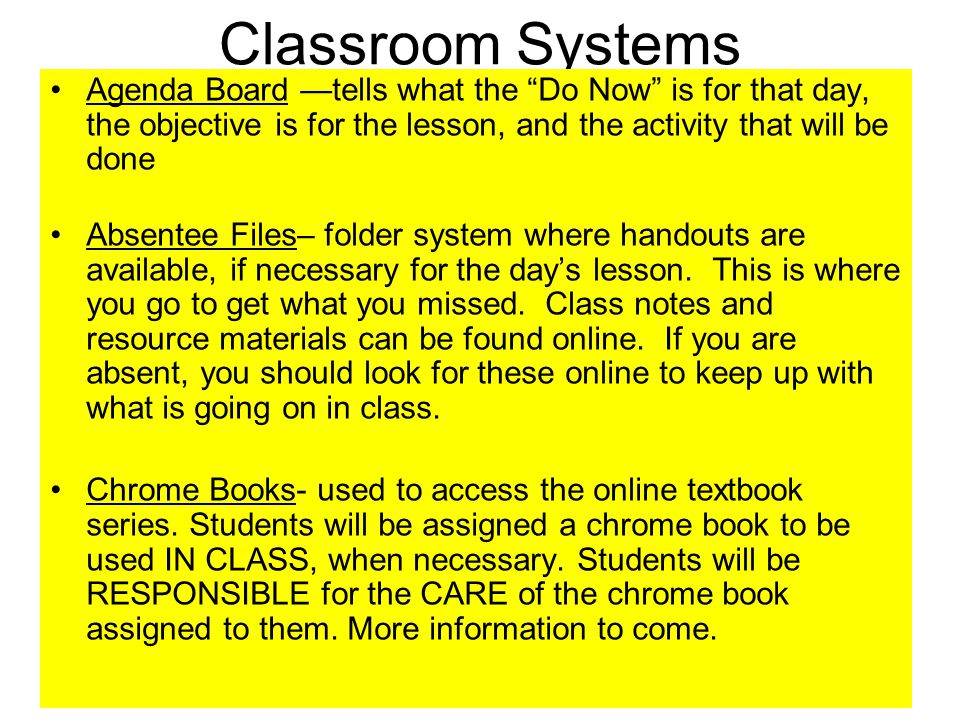 Classroom Systems Agenda Board —tells what the Do Now is for that day, the objective is for the lesson, and the activity that will be done Absentee Files– folder system where handouts are available, if necessary for the day's lesson.