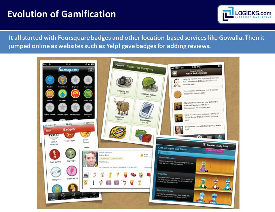 Evolution of Gamification It all started with Foursquare badges and other location-based services like Gowalla.
