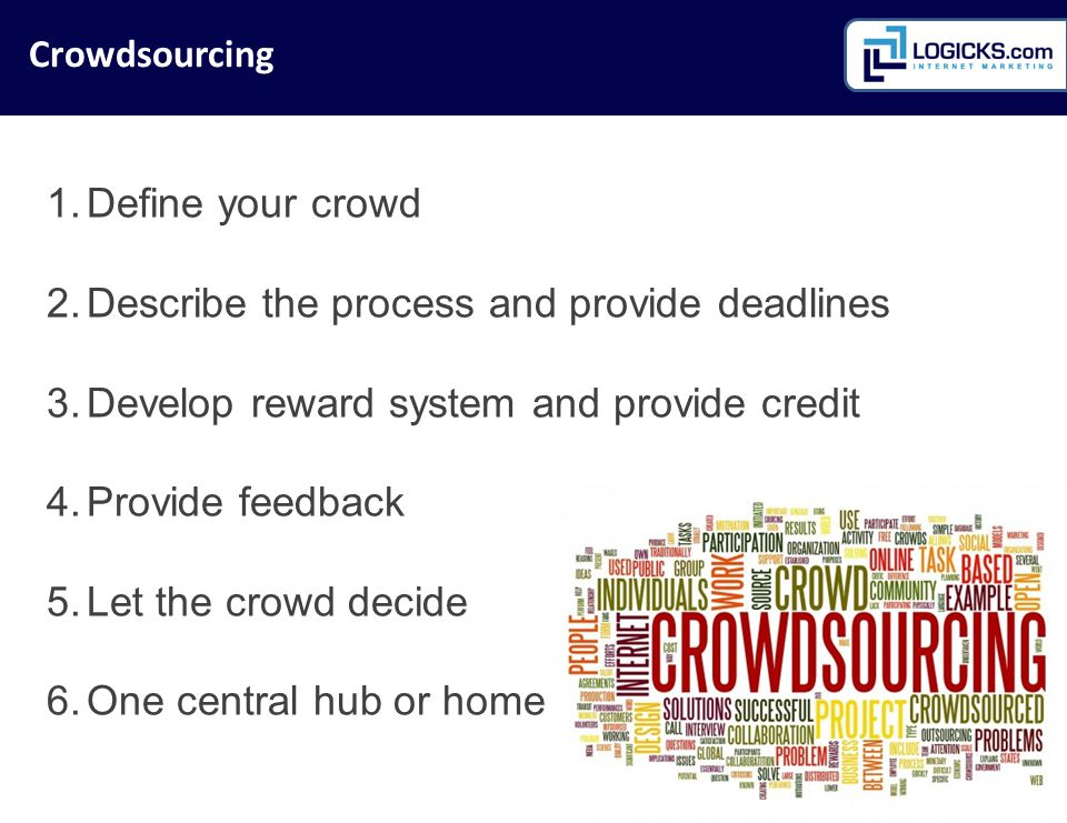 1.Define your crowd 2.Describe the process and provide deadlines 3.Develop reward system and provide credit 4.Provide feedback 5.Let the crowd decide 6.One central hub or home