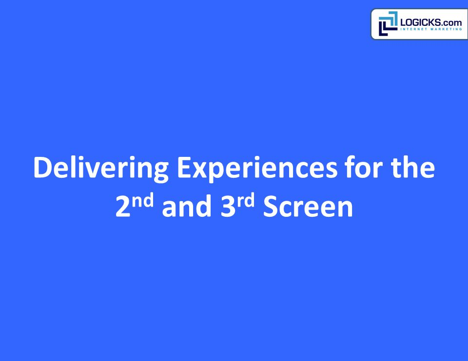 Delivering Experiences for the 2 nd and 3 rd Screen