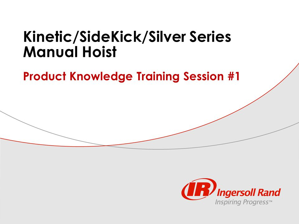 ILE PK session #1, manual hoist features 1 Kinetic/SideKick/Silver Series Manual Hoist Product Knowledge Training Session #1