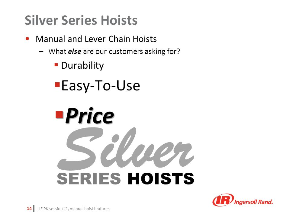 ILE PK session #1, manual hoist features 14 Manual and Lever Chain Hoists –What else are our customers asking for?  Durability  Easy-To-Use  Price