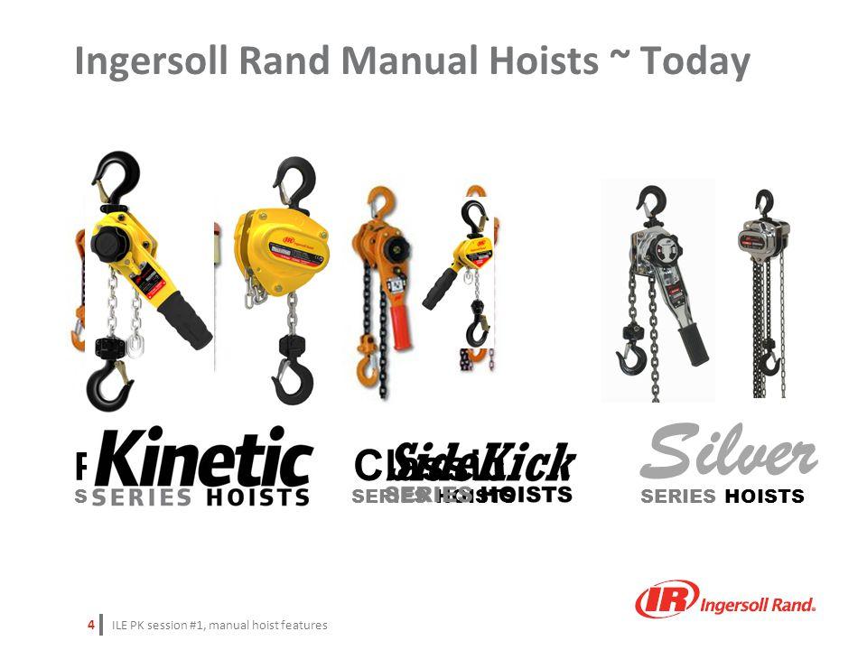 ILE PK session #1, manual hoist features 4 Ingersoll Rand Manual Hoists ~ Today Silver SERIES HOISTS Premium Classic