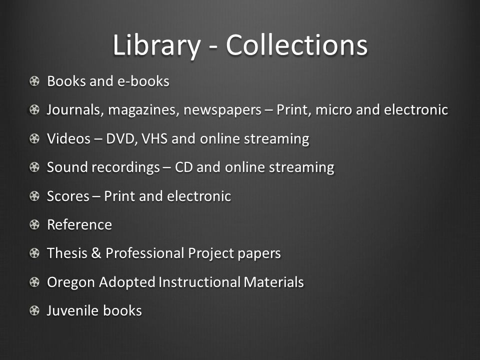 Library - Collections Books and e-books Journals, magazines, newspapers – Print, micro and electronic Videos – DVD, VHS and online streaming Sound recordings – CD and online streaming Scores – Print and electronic Reference Thesis & Professional Project papers Oregon Adopted Instructional Materials Juvenile books