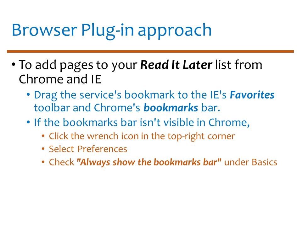 Browser Plug-in approach To add pages to your Read It Later list from Chrome and IE Drag the service s bookmark to the IE s Favorites toolbar and Chrome s bookmarks bar.