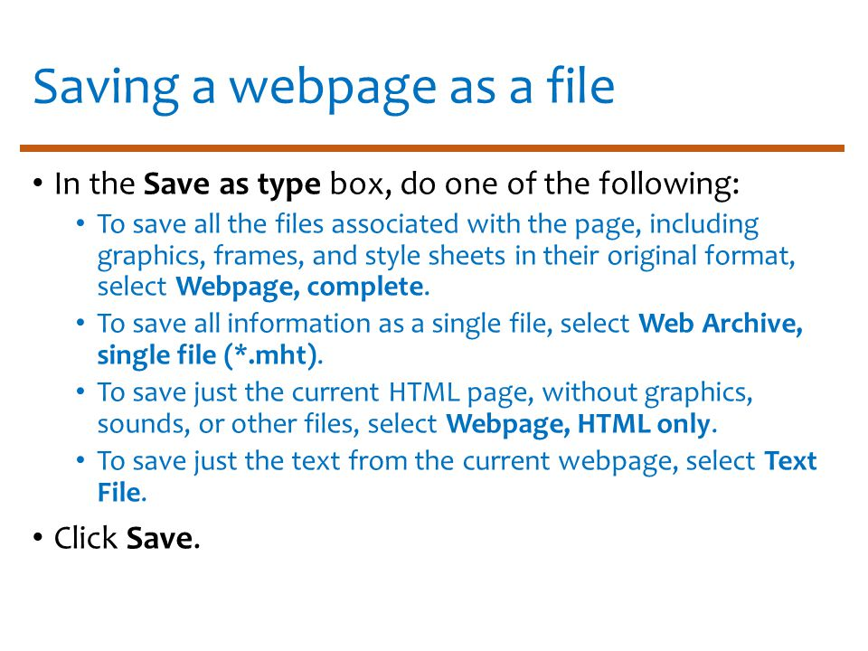 Saving a webpage as a file In the Save as type box, do one of the following: To save all the files associated with the page, including graphics, frames, and style sheets in their original format, select Webpage, complete.