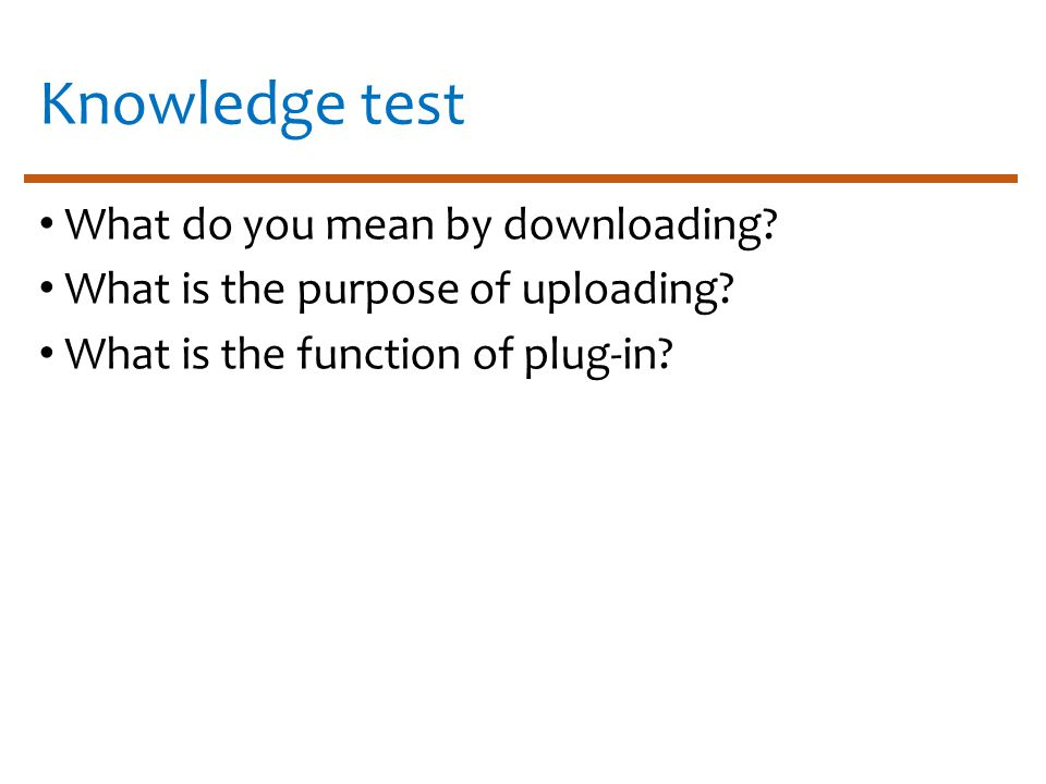 Knowledge test What do you mean by downloading. What is the purpose of uploading.