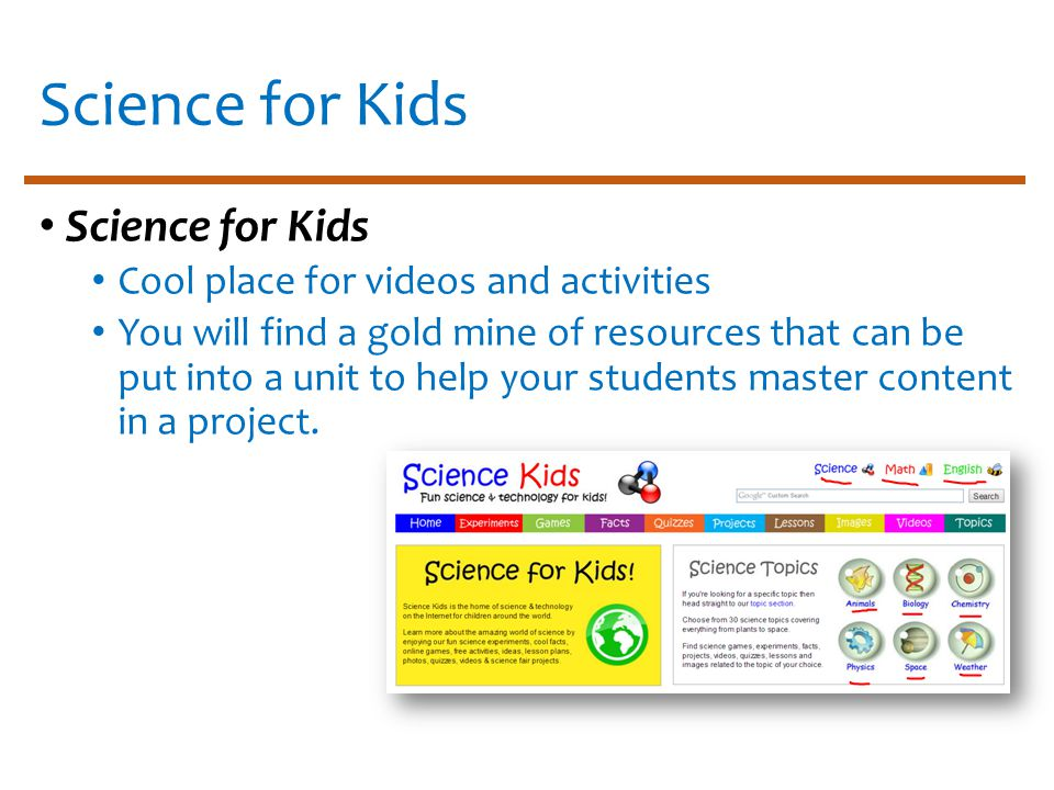 Science for Kids Cool place for videos and activities You will find a gold mine of resources that can be put into a unit to help your students master content in a project.