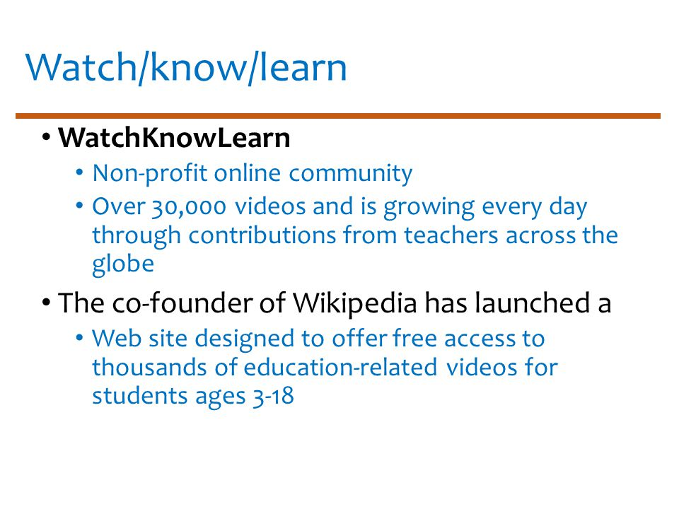 Watch/know/learn WatchKnowLearn Non-profit online community Over 30,000 videos and is growing every day through contributions from teachers across the globe The co-founder of Wikipedia has launched a Web site designed to offer free access to thousands of education-related videos for students ages 3-18