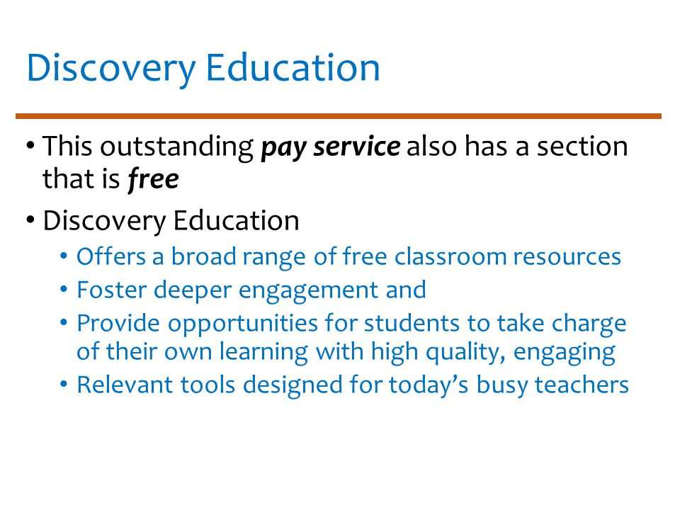 Discovery Education This outstanding pay service also has a section that is free Discovery Education Offers a broad range of free classroom resources Foster deeper engagement and Provide opportunities for students to take charge of their own learning with high quality, engaging Relevant tools designed for today's busy teachers