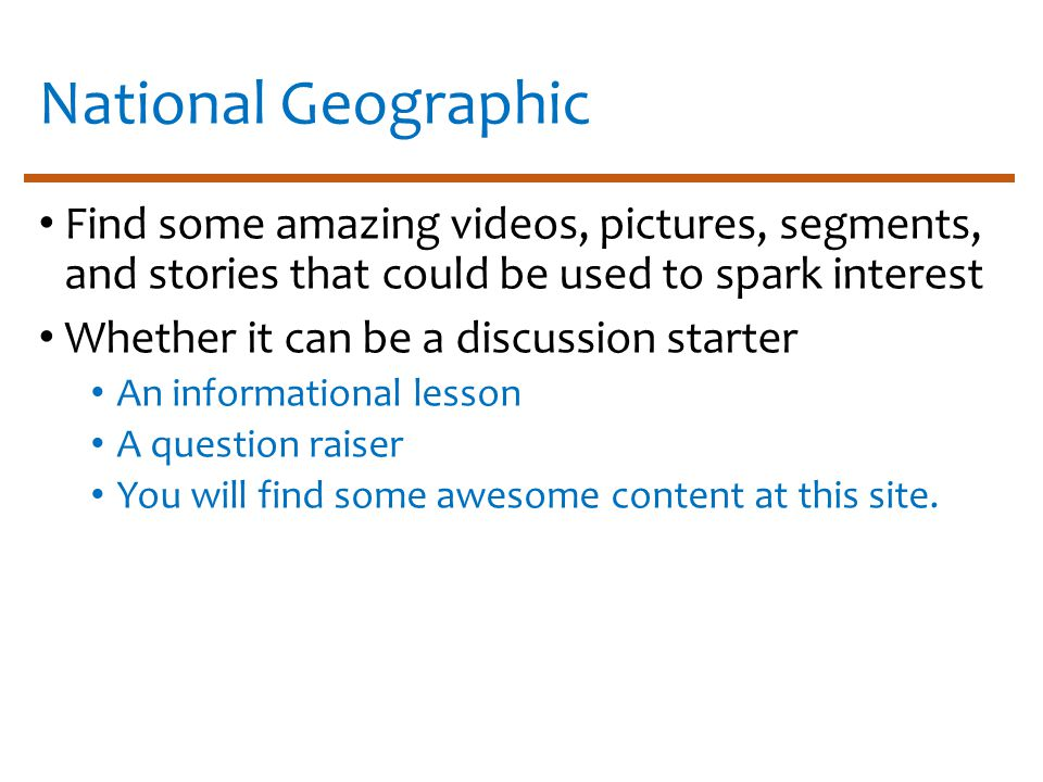 National Geographic Find some amazing videos, pictures, segments, and stories that could be used to spark interest Whether it can be a discussion starter An informational lesson A question raiser You will find some awesome content at this site.