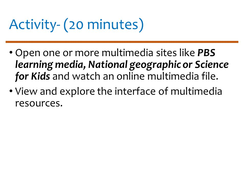 Activity- (20 minutes) Open one or more multimedia sites like PBS learning media, National geographic or Science for Kids and watch an online multimedia file.